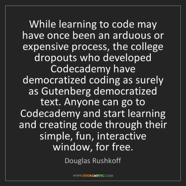 Douglas Rushkoff: While learning to code may have once been an arduous...