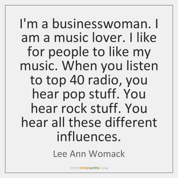 I'm a businesswoman. I am a music lover. I like for people ...