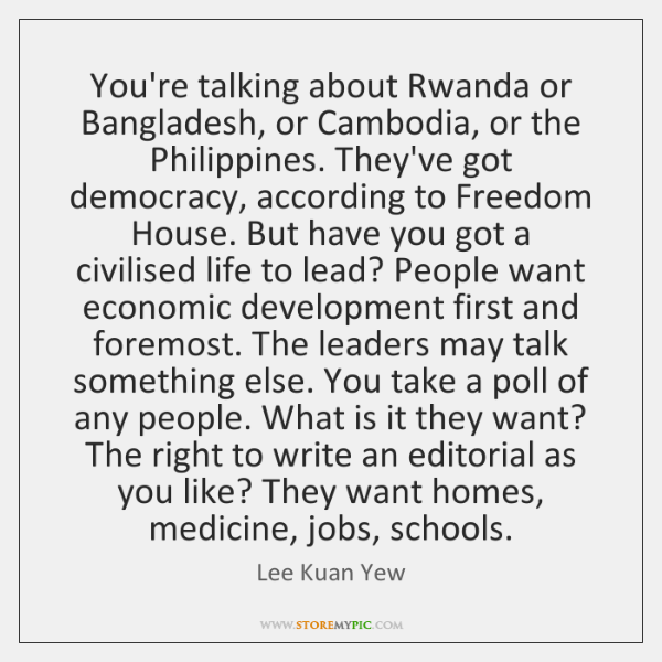 You're talking about Rwanda or Bangladesh, or Cambodia, or the Philippines. They've ...