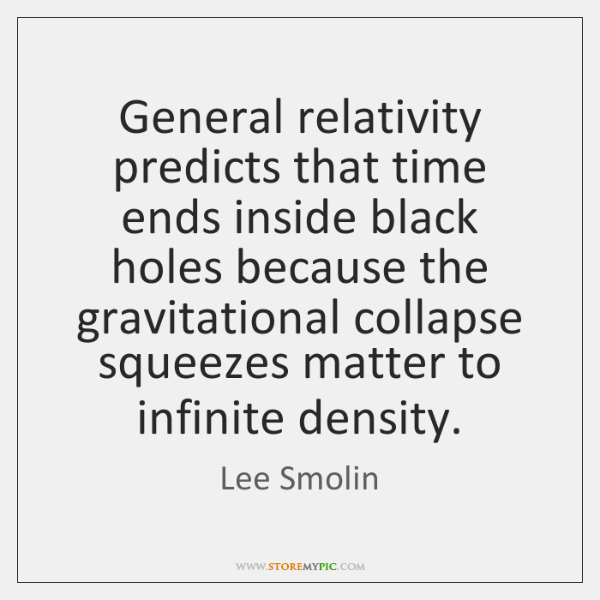 General relativity predicts that time ends inside black holes because the gravitational ...
