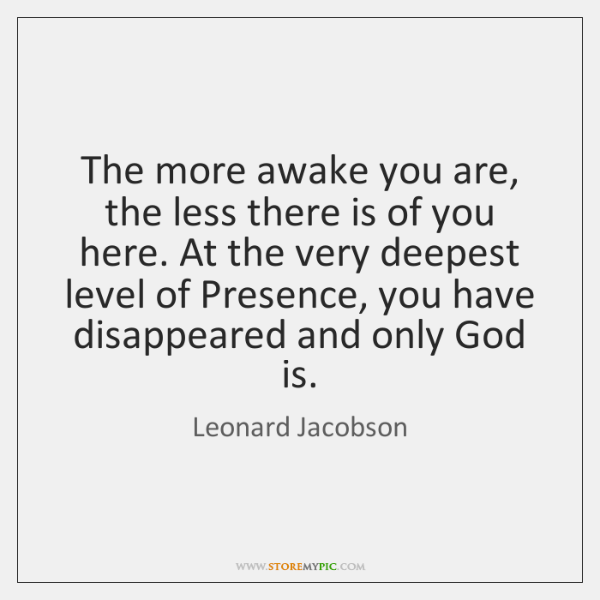 The more awake you are, the less there is of you here. ...