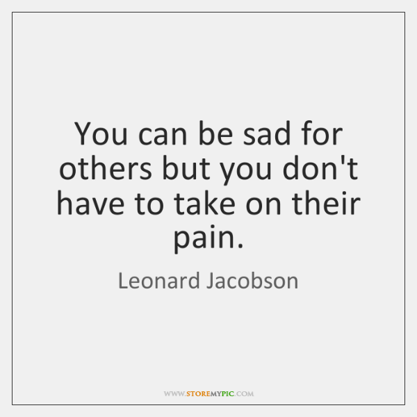 You can be sad for others but you don't have to take ...