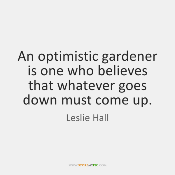 An optimistic gardener is one who believes that whatever goes down must ...