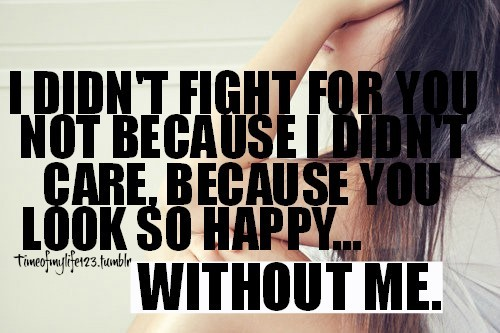 I didnt fight for not because i didnt care because you look so happy without me