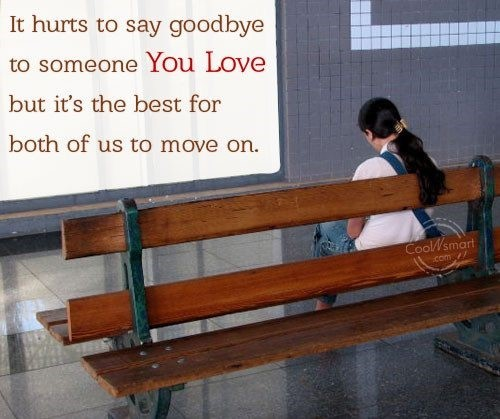 I hurts to say goobye to someone you love but its the best for both of us to move o