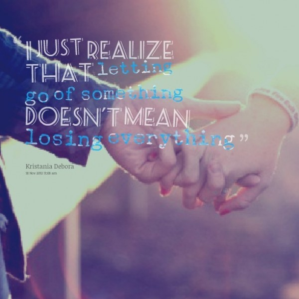 I just realize that letting go of something doesnt mean losing everything