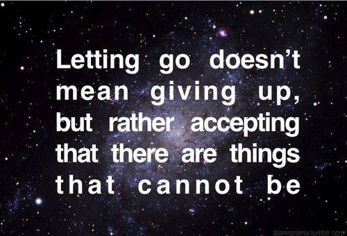 Letting go doesnt mean giving up but rather accepting that there are things that ca