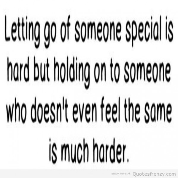 Letting go of someone special is hard but holding on to someone who doesnt even fee