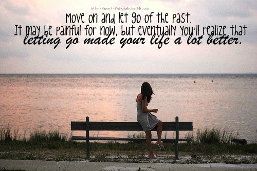 Move on and let go of the past it may be painful for now