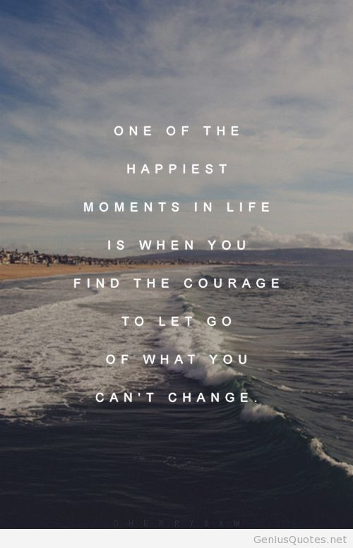 One of the happiest moments in life is when you find the courage to let go of what