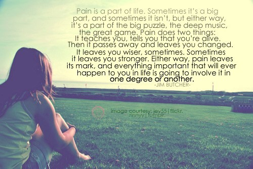 Pain is a part of life sometimes its a big part and sometimes it isnt but eigther w