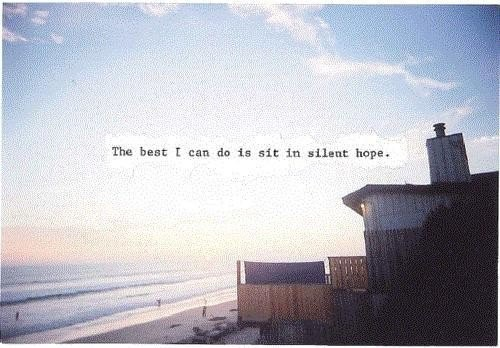 The best i can do is sit in silent hope