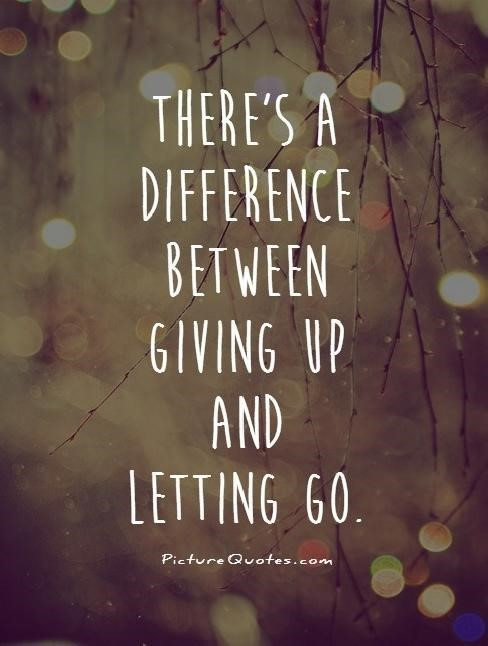 Theres a difference between giving up and letting go