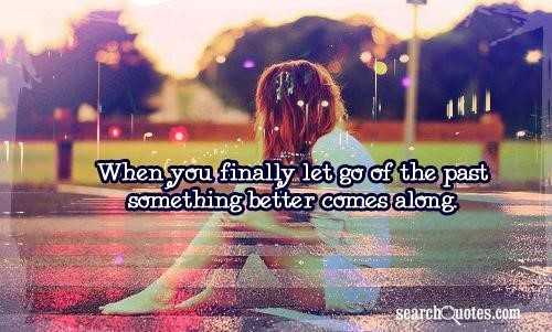 When you finally let go of the past something better comes along 001 001