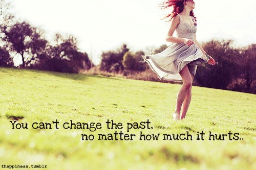 You cant change the past no matter how much it hurts