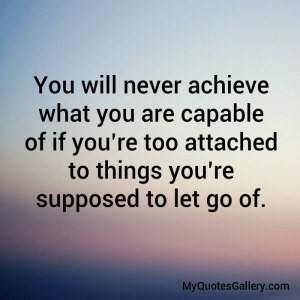 You will never achiever what you are capable of if youre too attached to things you