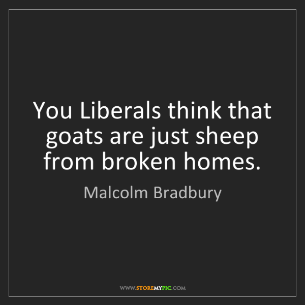Malcolm Bradbury: You Liberals think that goats are just sheep from broken...
