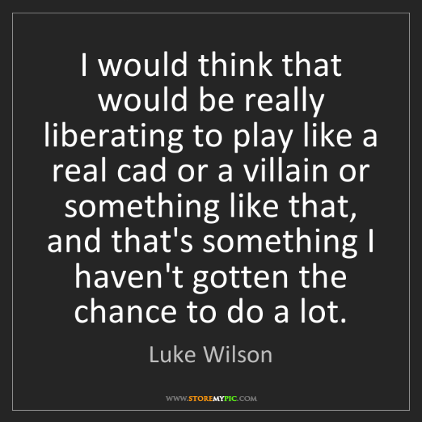 Luke Wilson: I would think that would be really liberating to play...