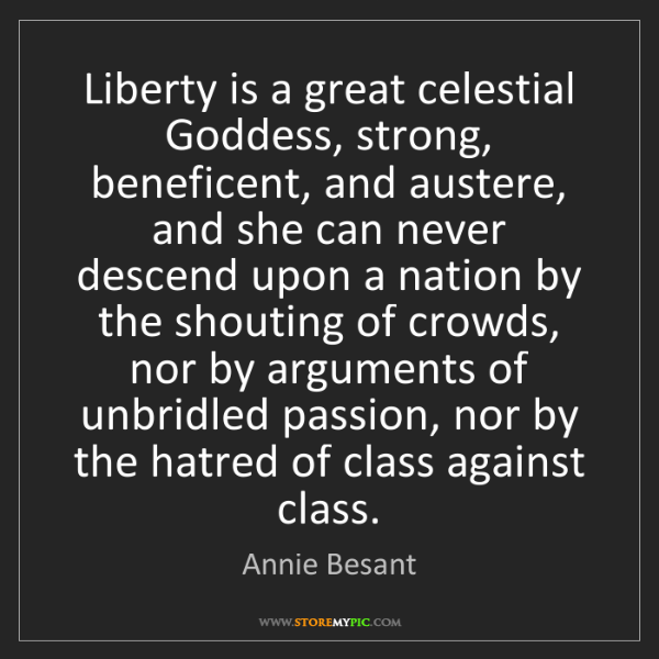 Annie Besant: Liberty is a great celestial Goddess, strong, beneficent,...