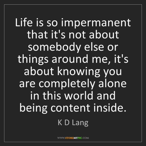 K D Lang: Life is so impermanent that it's not about somebody else...