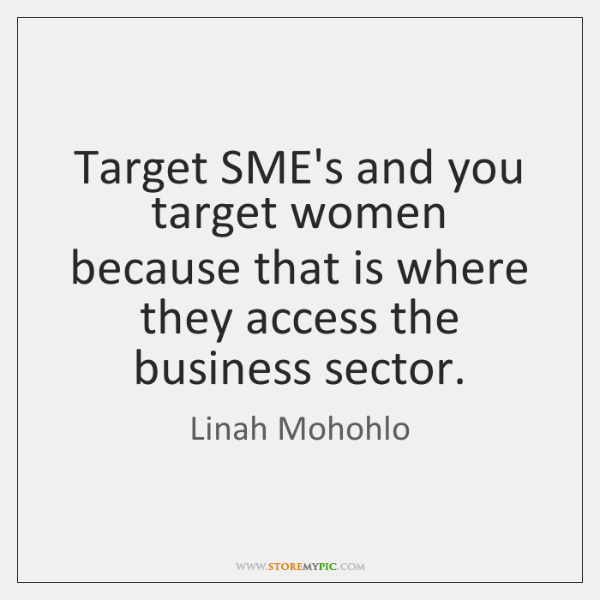 Target SME's and you target women because that is where they access ...