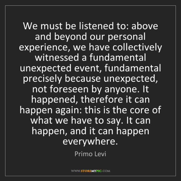 Primo Levi: We must be listened to: above and beyond our personal...
