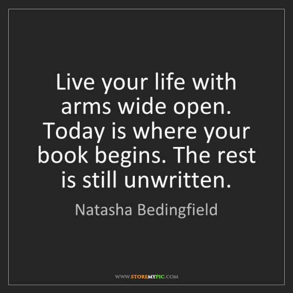 Natasha Bedingfield: Live your life with arms wide open. Today is where your...