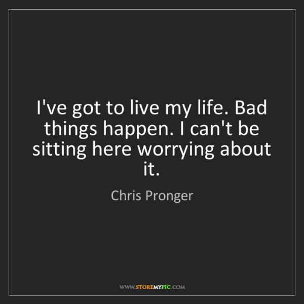 Chris Pronger: I've got to live my life. Bad things happen. I can't...