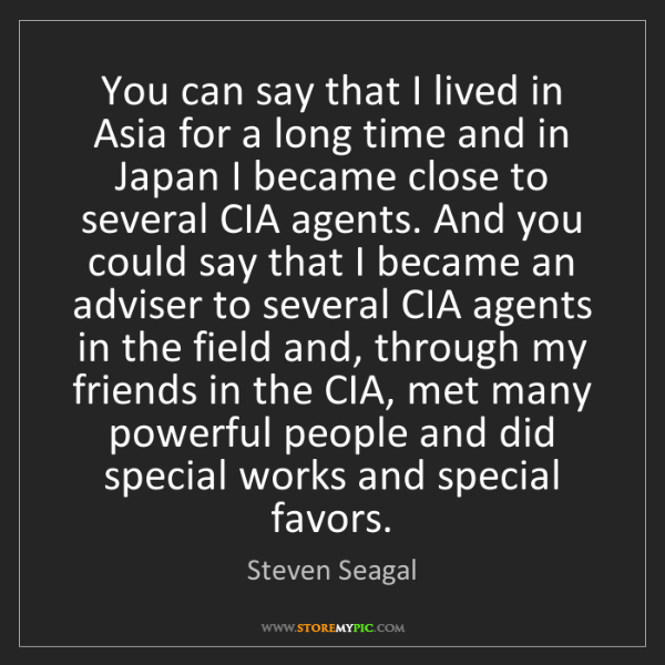 Steven Seagal: You can say that I lived in Asia for a long time and...