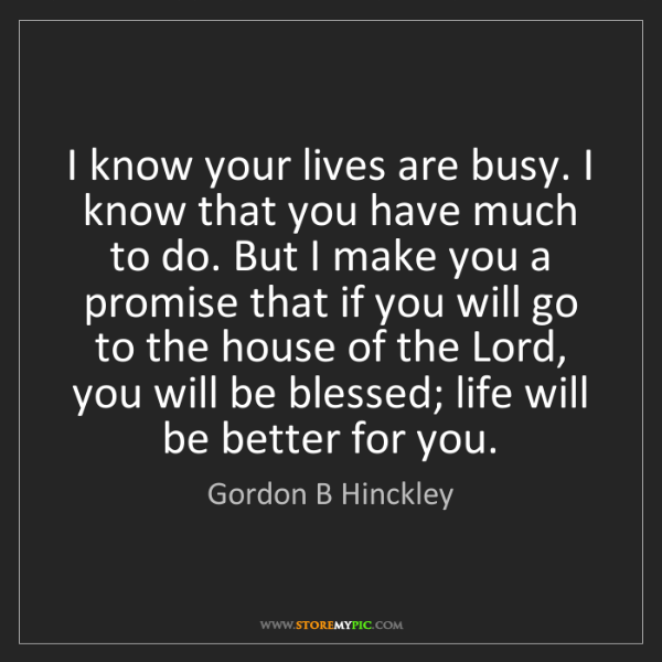 Gordon B Hinckley: I know your lives are busy. I know that you have much...