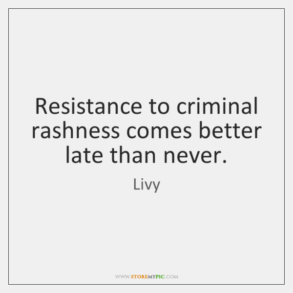 Resistance to criminal rashness comes better late than never.