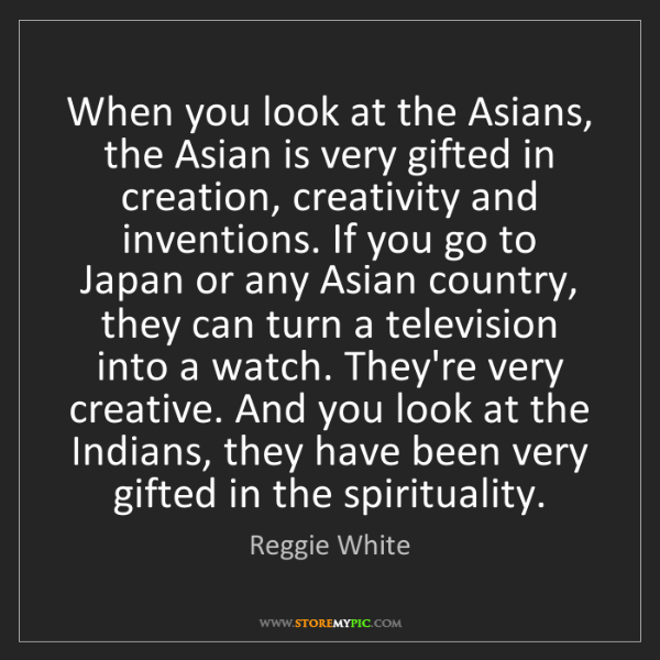 Reggie White: When you look at the Asians, the Asian is very gifted...