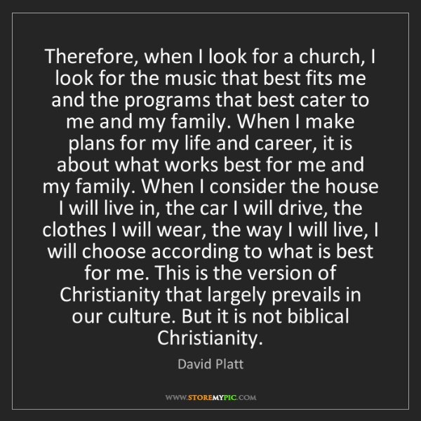 David Platt: Therefore, when I look for a church, I look for the music...