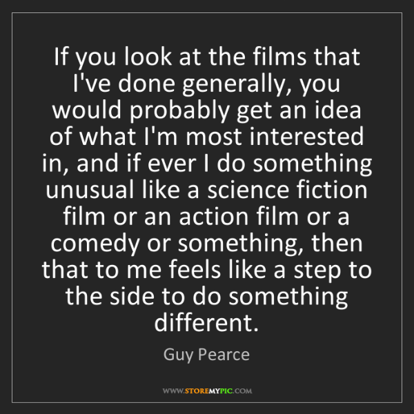 Guy Pearce: If you look at the films that I've done generally, you...