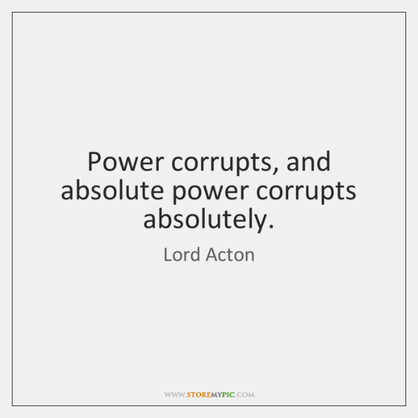 Power corrupts, and absolute power corrupts absolutely.