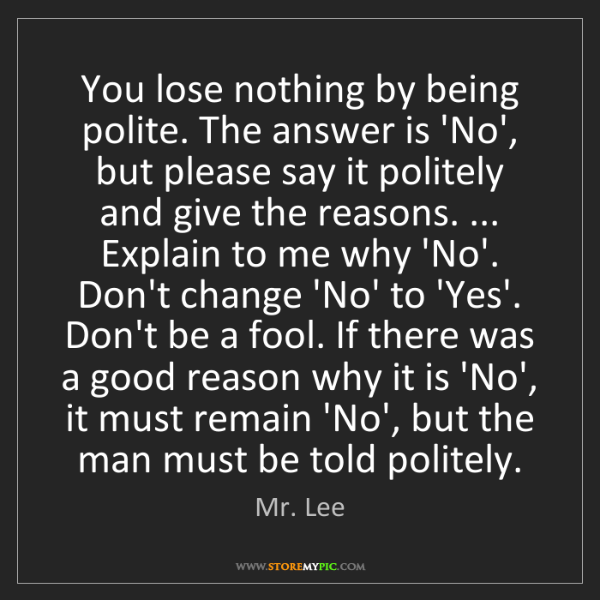 Mr. Lee: You lose nothing by being polite. The answer is 'No',...