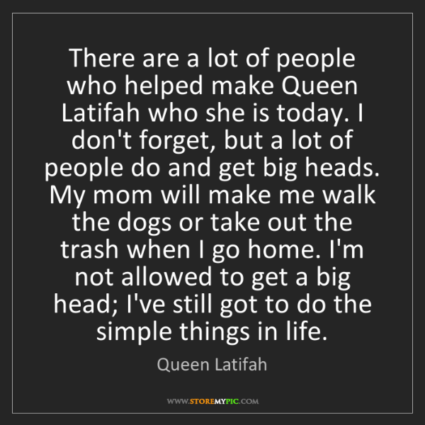 Queen Latifah: There are a lot of people who helped make Queen Latifah...