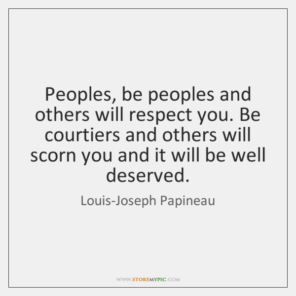 Peoples, be peoples and others will respect you. Be courtiers and others ...