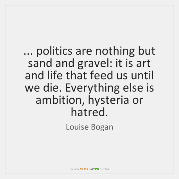 ... politics are nothing but sand and gravel: it is art and life ...