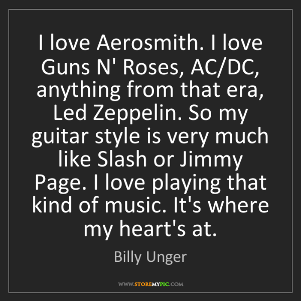 Billy Unger: I love Aerosmith. I love Guns N' Roses, AC/DC, anything...