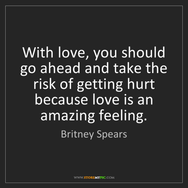 Britney Spears: With love, you should go ahead and take the risk of getting...