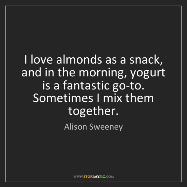 Alison Sweeney: I love almonds as a snack, and in the morning, yogurt...