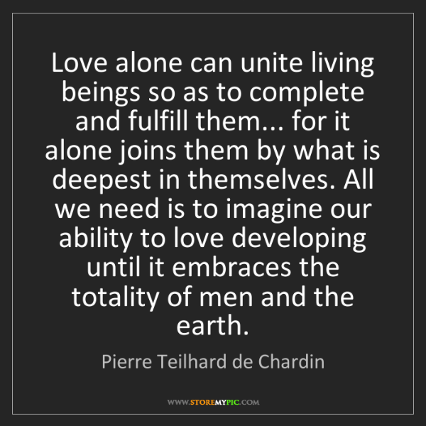 Pierre Teilhard de Chardin: Love alone can unite living beings so as to complete...