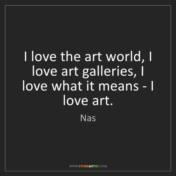 Nas: I love the art world, I love art galleries, I love what...