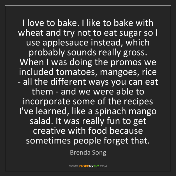 Brenda Song: I love to bake. I like to bake with wheat and try not...