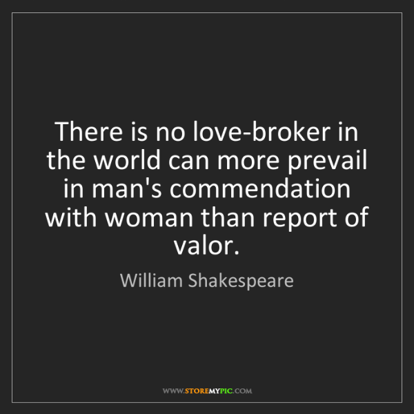 William Shakespeare: There is no love-broker in the world can more prevail...
