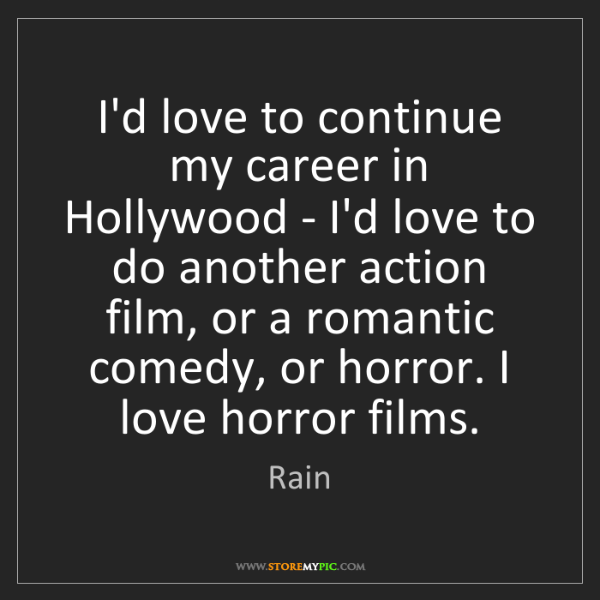 Rain: I'd love to continue my career in Hollywood - I'd love...