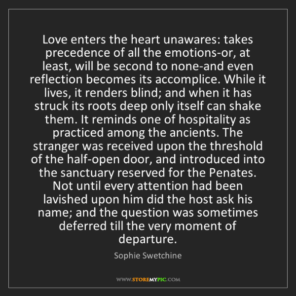Sophie Swetchine: Love enters the heart unawares: takes precedence of all...