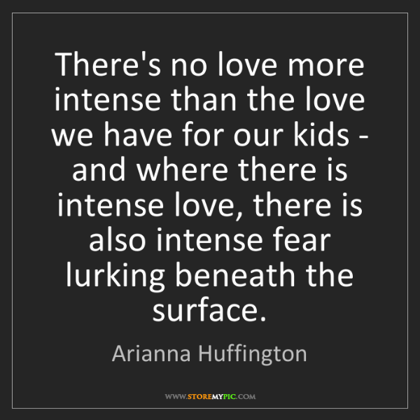 Arianna Huffington: There's no love more intense than the love we have for...
