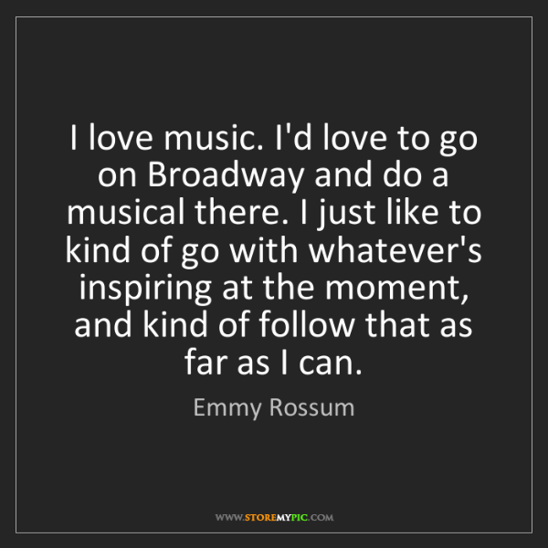 Emmy Rossum: I love music. I'd love to go on Broadway and do a musical...